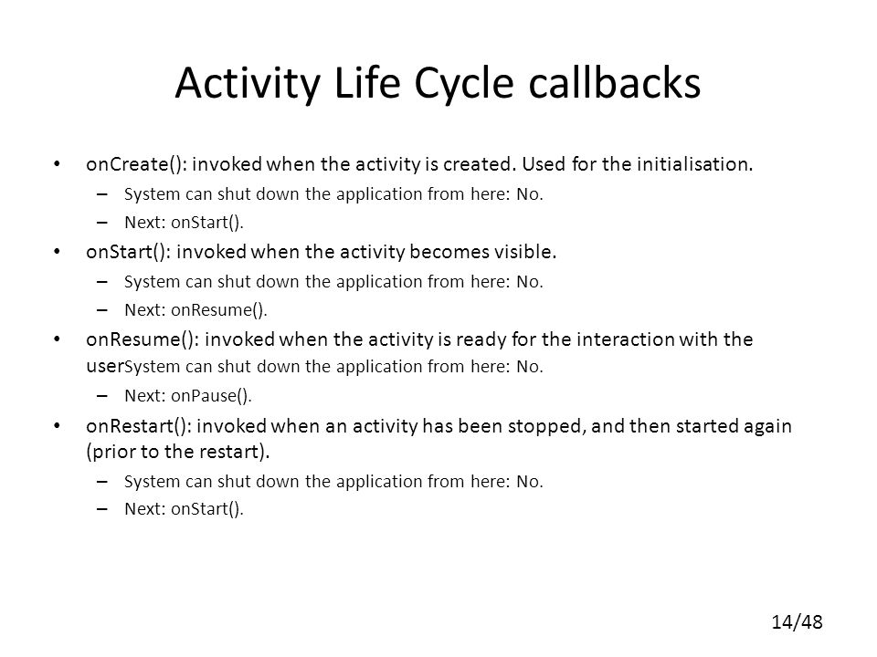 14/48 Activity Life Cycle callbacks onCreate(): invoked when the activity is created.