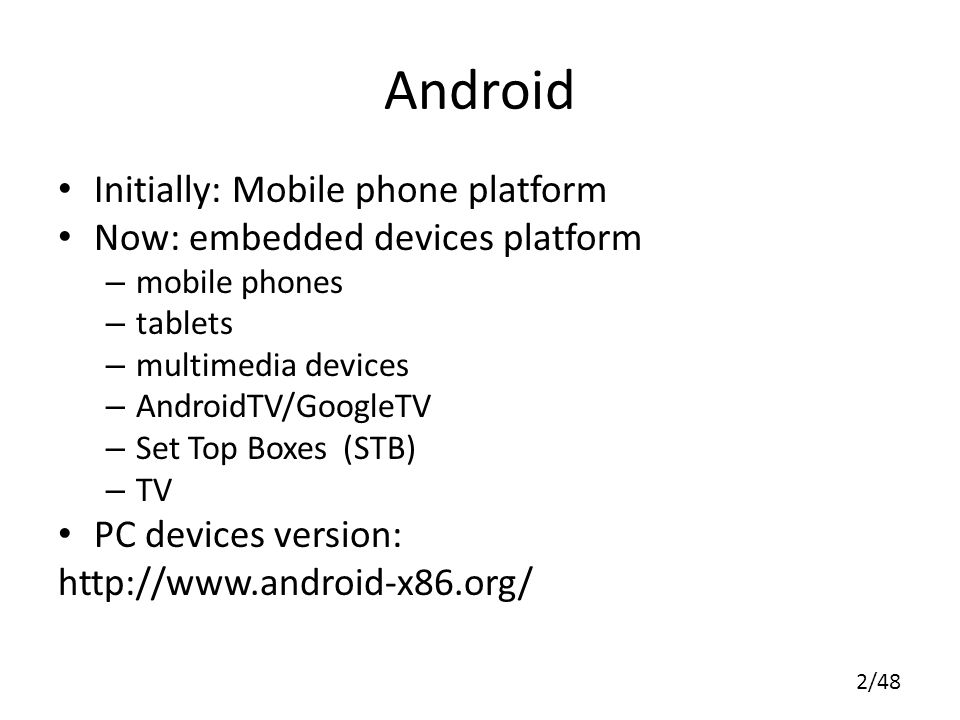 2/48 Android Initially: Mobile phone platform Now: embedded devices platform – mobile phones – tablets – multimedia devices – AndroidTV/GoogleTV – Set Top Boxes (STB) – TV PC devices version: http://www.android-x86.org/