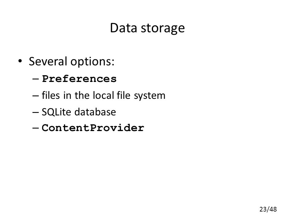 23/48 Data storage Several options: – Preferences – files in the local file system – SQLite database – ContentProvider