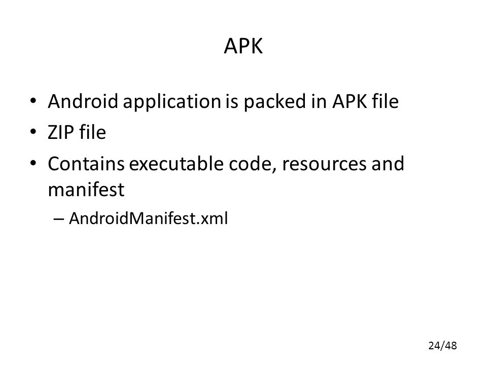 24/48 APK Android application is packed in APK file ZIP file Contains executable code, resources and manifest – AndroidManifest.xml