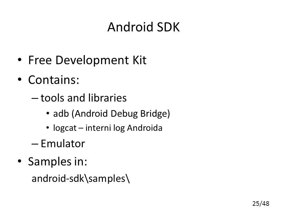 25/48 Android SDK Free Development Kit Contains: – tools and libraries adb (Android Debug Bridge) logcat – interni log Androida – Emulator Samples in: