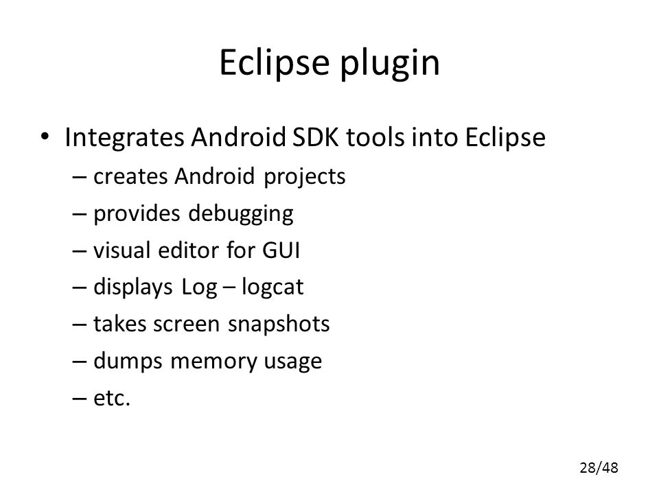 28/48 Eclipse plugin Integrates Android SDK tools into Eclipse – creates Android projects – provides debugging – visual editor for GUI – displays Log – logcat – takes screen snapshots – dumps memory usage – etc.