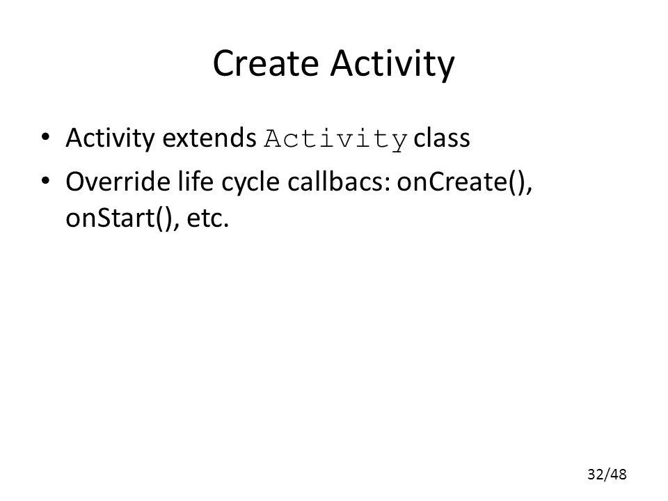 32/48 Create Activity Activity extends Activity class Override life cycle callbacs: onCreate(), onStart(), etc.