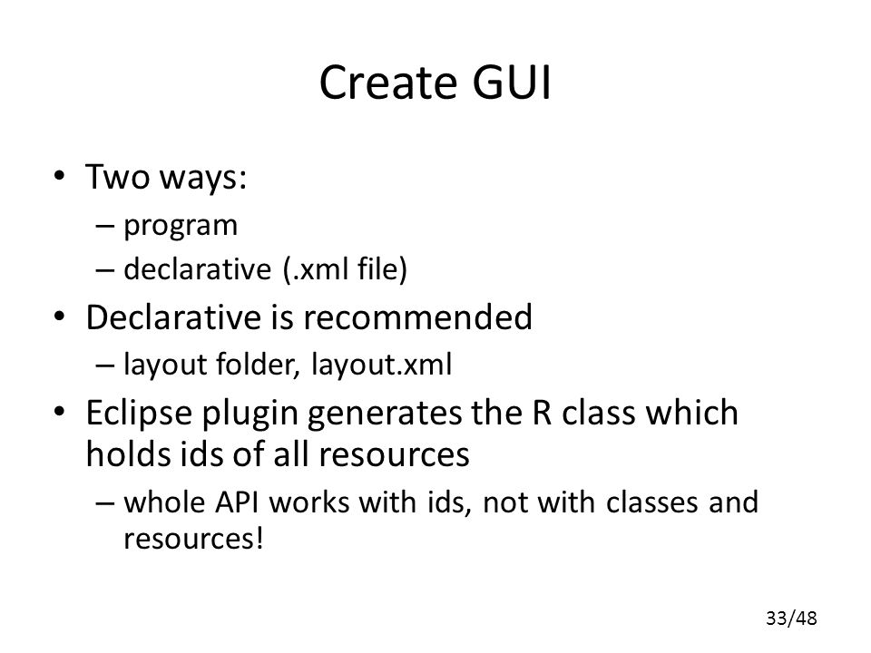 33/48 Create GUI Two ways: – program – declarative (.xml file) Declarative is recommended – layout folder, layout.xml Eclipse plugin generates the R class which holds ids of all resources – whole API works with ids, not with classes and resources!