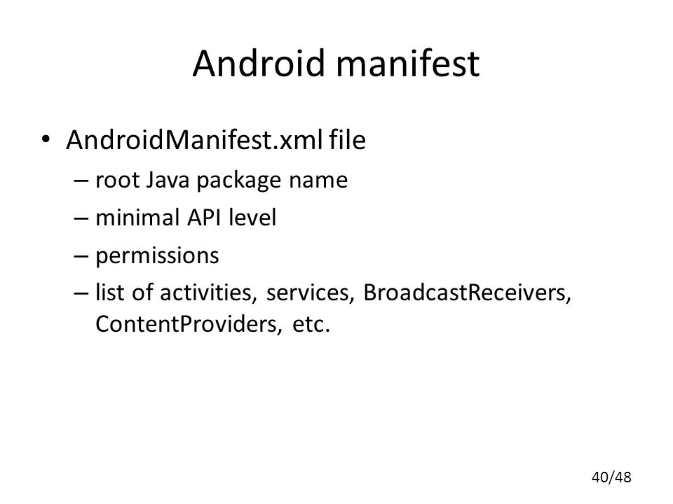 40/48 Android manifest AndroidManifest.xml file – root Java package name – minimal API level – permissions – list of activities, services, BroadcastReceivers, ContentProviders, etc.
