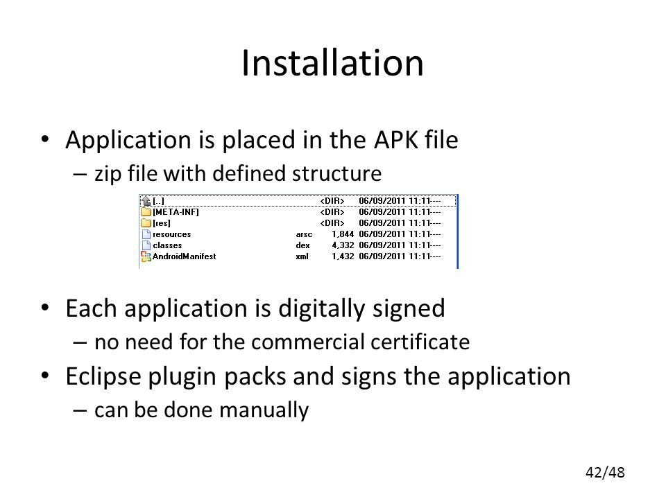 42/48 Installation Application is placed in the APK file – zip file with defined structure Each application is digitally signed – no need for the commercial certificate Eclipse plugin packs and signs the application – can be done manually