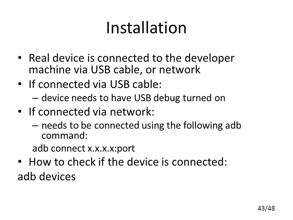 43/48 Installation Real device is connected to the developer machine via USB cable, or network If connected via USB cable: – device needs to have USB debug turned on If connected via network: – needs to be connected using the following adb command: adb connect x.x.x.x:port How to check if the device is connected: adb devices