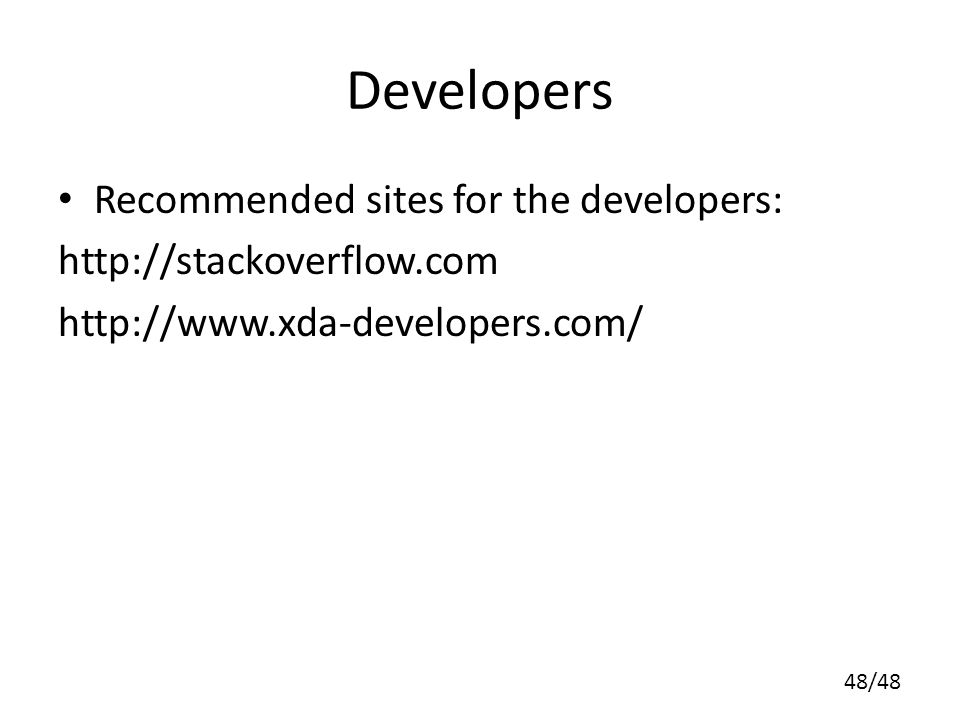48/48 Developers Recommended sites for the developers: http://stackoverflow.com http://www.xda-developers.com/
