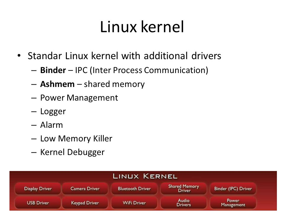 5/48 Linux kernel Standar Linux kernel with additional drivers – Binder – IPC (Inter Process Communication) – Ashmem – shared memory – Power Management – Logger – Alarm – Low Memory Killer – Kernel Debugger