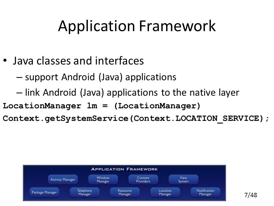 7/48 Application Framework Java classes and interfaces – support Android (Java) applications – link Android (Java) applications to the native layer LocationManager lm = (LocationManager) Context.getSystemService(Context.LOCATION_SERVICE);