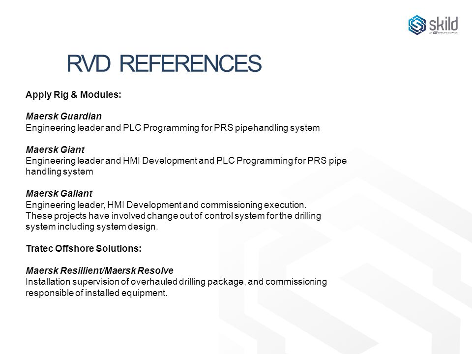RVD REFERENCES Apply Rig & Modules: Maersk Guardian Engineering leader and PLC Programming for PRS pipehandling system Maersk Giant Engineering leader and HMI Development and PLC Programming for PRS pipe handling system Maersk Gallant Engineering leader, HMI Development and commissioning execution.