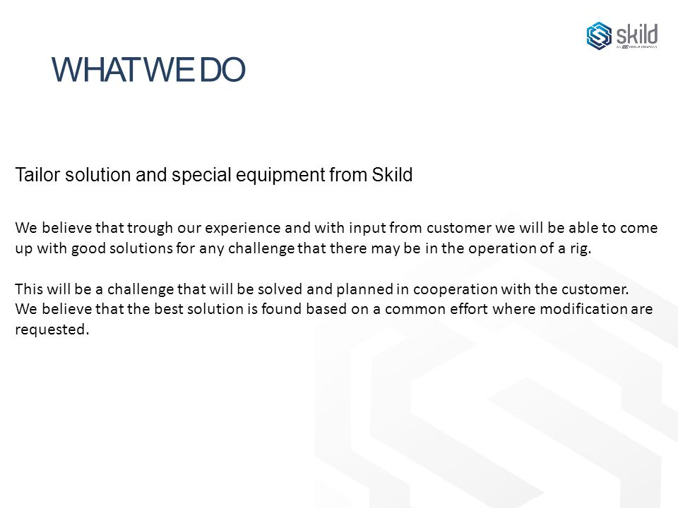 WHAT WE DO Tailor solution and special equipment from Skild We believe that trough our experience and with input from customer we will be able to come up with good solutions for any challenge that there may be in the operation of a rig.