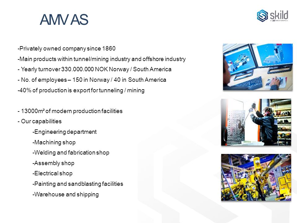 AMV AS -Privately owned company since 1860 -Main products within tunnel/mining industry and offshore industry - Yearly turnover 330.000.000 NOK Norway / South America - No.