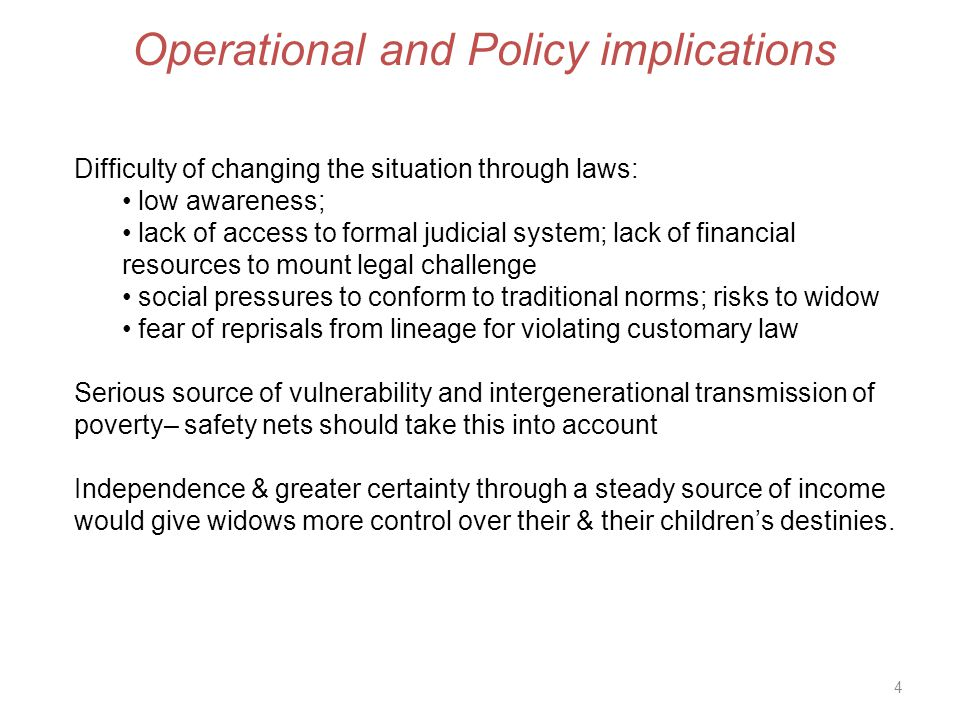 4 Operational and Policy implications Difficulty of changing the situation through laws: low awareness; lack of access to formal judicial system; lack of financial resources to mount legal challenge social pressures to conform to traditional norms; risks to widow fear of reprisals from lineage for violating customary law Serious source of vulnerability and intergenerational transmission of poverty– safety nets should take this into account Independence & greater certainty through a steady source of income would give widows more control over their & their children's destinies.