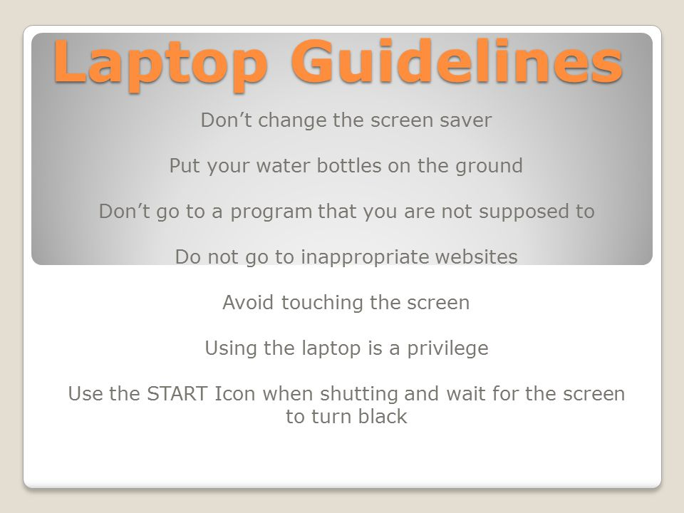 Laptop Guidelines Don't change the screen saver Put your water bottles on the ground Don't go to a program that you are not supposed to Do not go to inappropriate websites Avoid touching the screen Using the laptop is a privilege Use the START Icon when shutting and wait for the screen to turn black