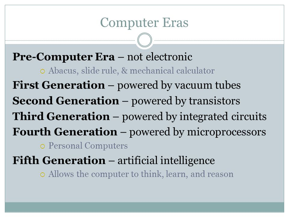 Computer Eras Pre-Computer Era – not electronic  Abacus, slide rule, & mechanical calculator First Generation – powered by vacuum tubes Second Generation – powered by transistors Third Generation – powered by integrated circuits Fourth Generation – powered by microprocessors  Personal Computers Fifth Generation – artificial intelligence  Allows the computer to think, learn, and reason