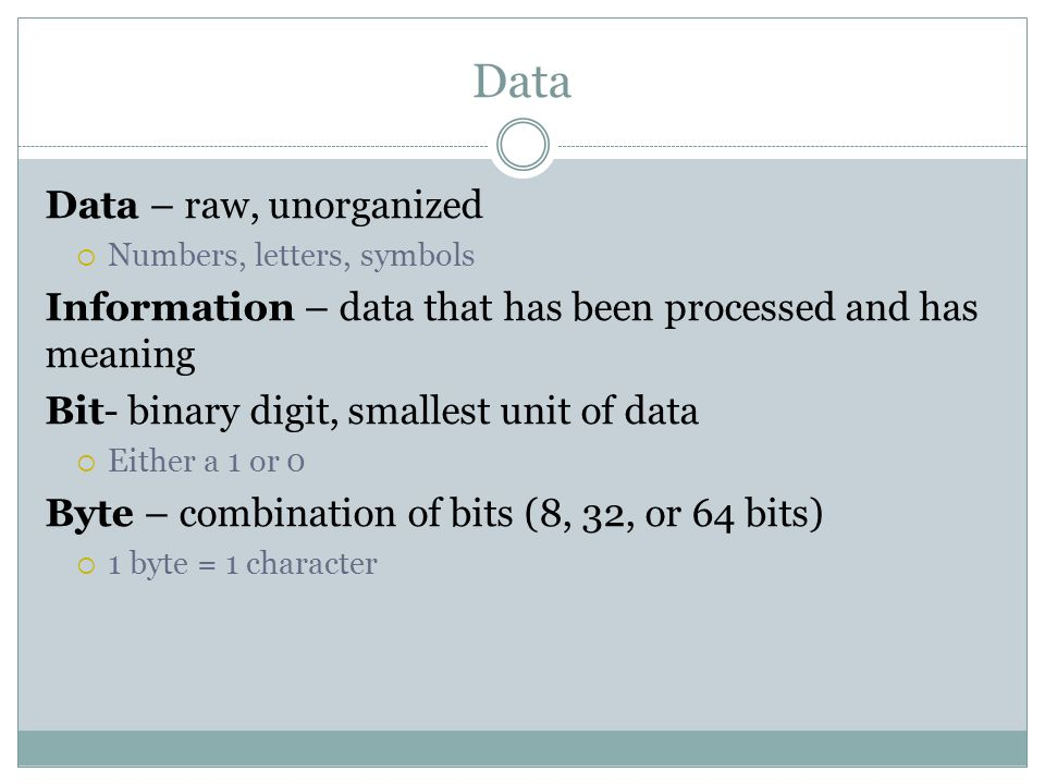 Data Data – raw, unorganized  Numbers, letters, symbols Information – data that has been processed and has meaning Bit- binary digit, smallest unit of data  Either a 1 or 0 Byte – combination of bits (8, 32, or 64 bits)  1 byte = 1 character