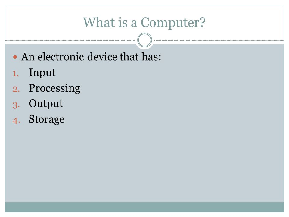 What is a Computer An electronic device that has: 1. Input 2. Processing 3. Output 4. Storage