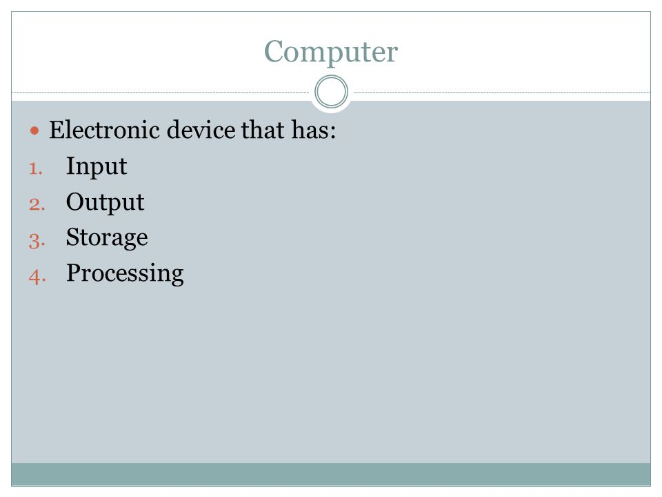 Computer Electronic device that has: 1. Input 2. Output 3. Storage 4. Processing