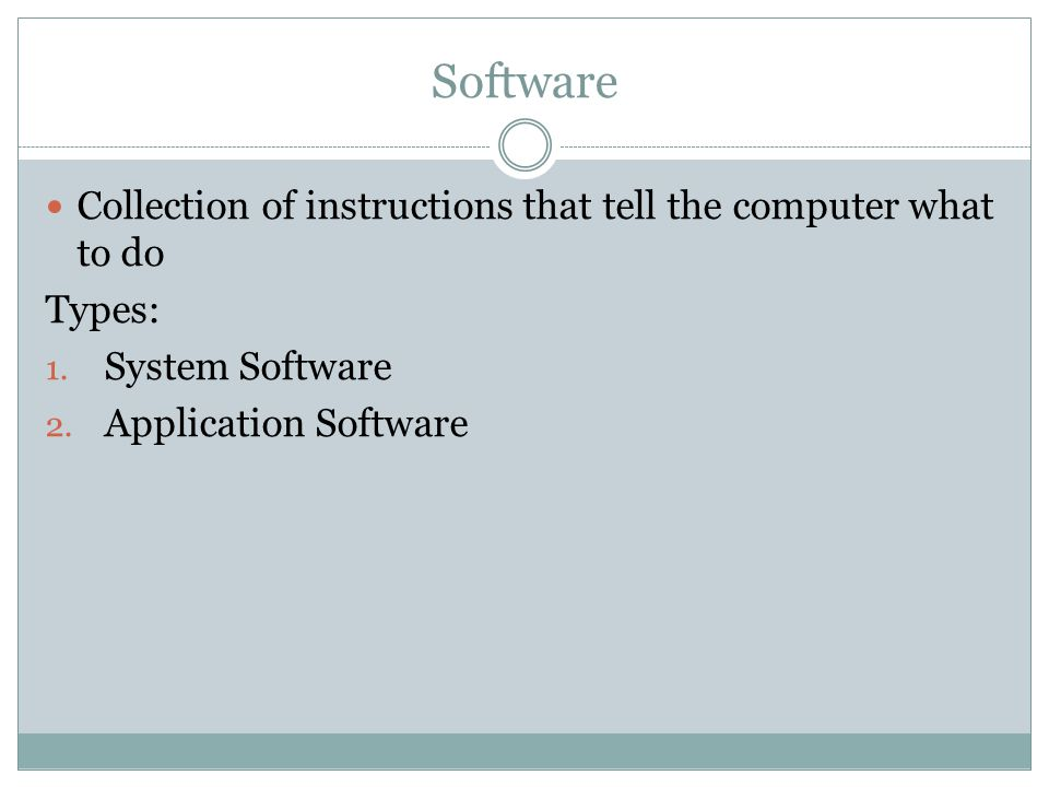 Software Collection of instructions that tell the computer what to do Types: 1.