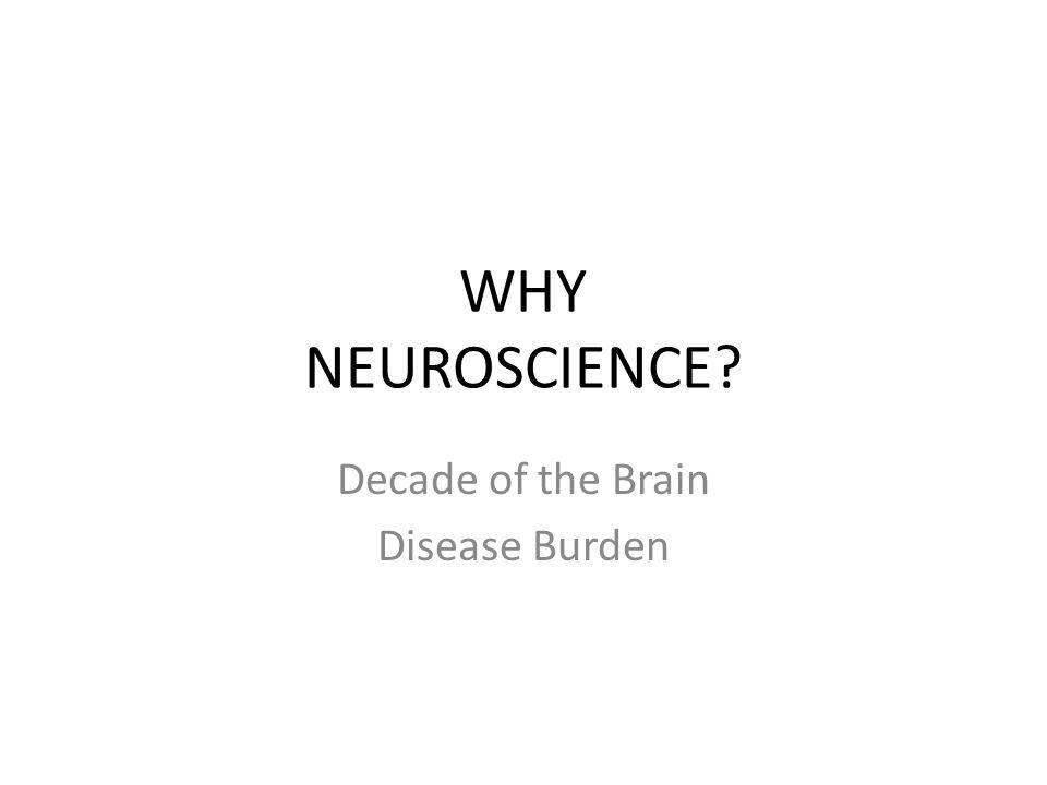 WHY NEUROSCIENCE? Decade of the Brain Disease Burden