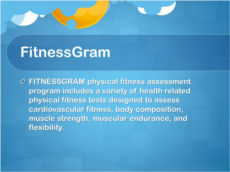 FitnessGram FITNESSGRAM physical fitness assessment program includes a variety of health related physical fitness tests designed to assess cardiovascular fitness, body composition, muscle strength, muscular endurance, and flexibility.