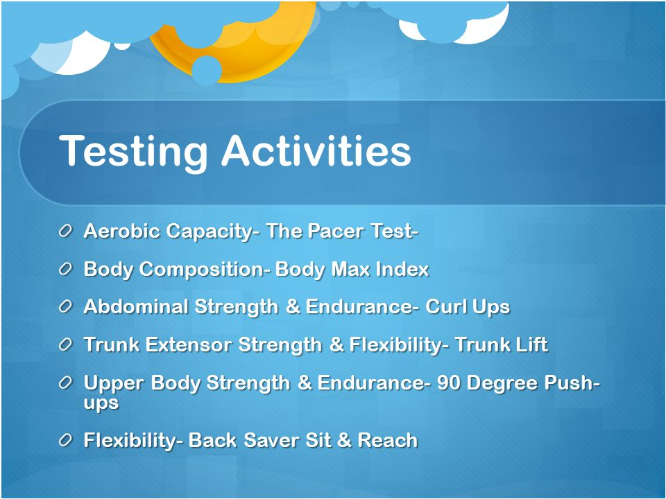Testing Activities Aerobic Capacity- The Pacer Test- Body Composition- Body Max Index Abdominal Strength & Endurance- Curl Ups Trunk Extensor Strength & Flexibility- Trunk Lift Upper Body Strength & Endurance- 90 Degree Push- ups Flexibility- Back Saver Sit & Reach