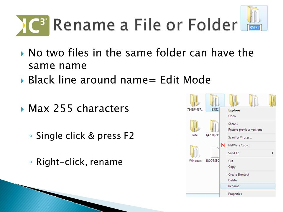  No two files in the same folder can have the same name  Black line around name= Edit Mode  Max 255 characters ◦ Single click & press F2 ◦ Right-cl
