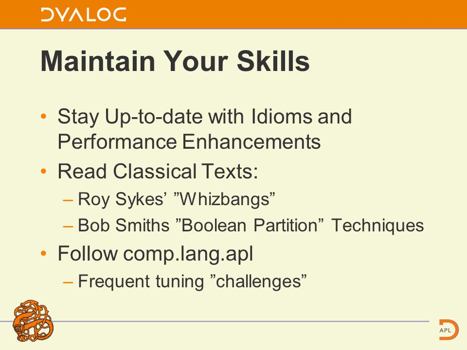 Maintain Your Skills Stay Up-to-date with Idioms and Performance Enhancements Read Classical Texts: –Roy Sykes' Whizbangs –Bob Smiths Boolean Partition Techniques Follow comp.lang.apl –Frequent tuning challenges