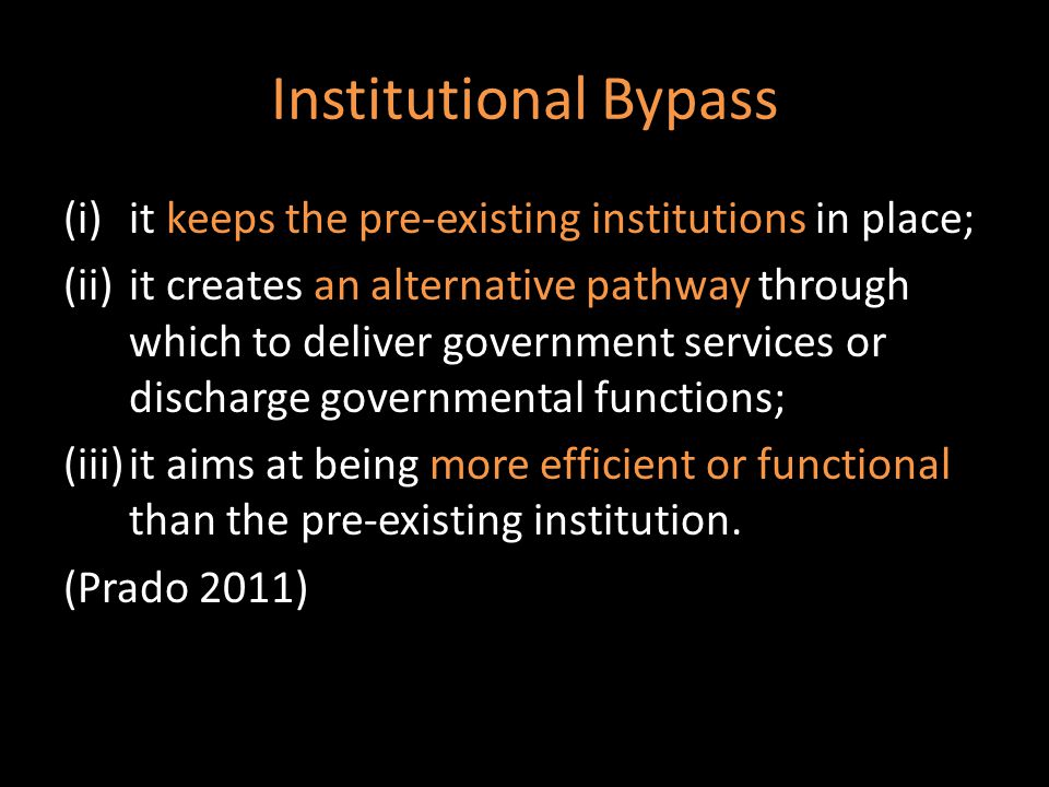 Institutional Bypass (i)it keeps the pre-existing institutions in place; (ii)it creates an alternative pathway through which to deliver government services or discharge governmental functions; (iii)it aims at being more efficient or functional than the pre-existing institution.