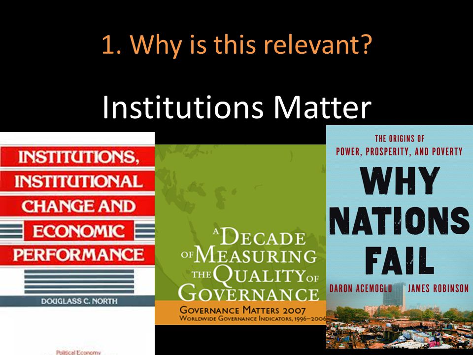 Institutions Matter 1. Why is this relevant