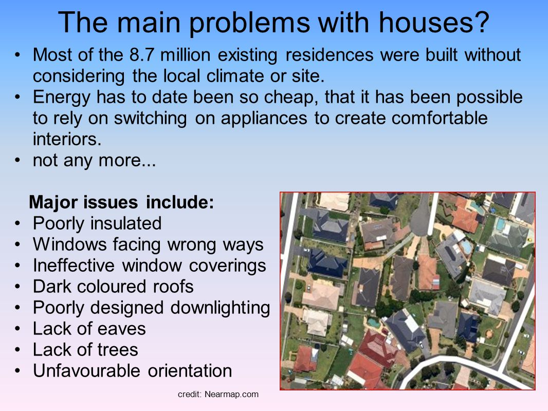 The main problems with houses? Most of the 8.7 million existing residences were built without considering the local climate or site. Energy has to dat