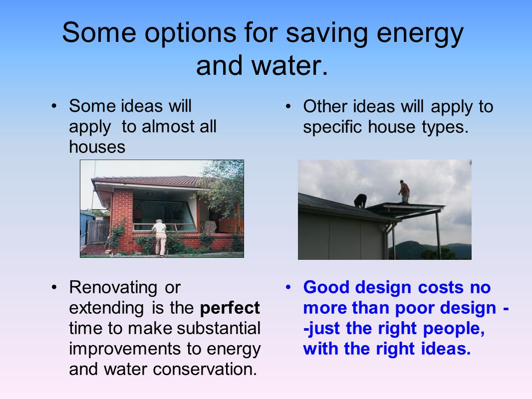 Some options for saving energy and water. Renovating or extending is the perfect time to make substantial improvements to energy and water conservatio