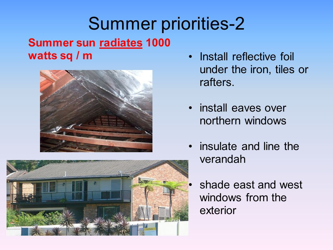 Summer priorities-2 Install reflective foil under the iron, tiles or rafters. install eaves over northern windows insulate and line the verandah shade