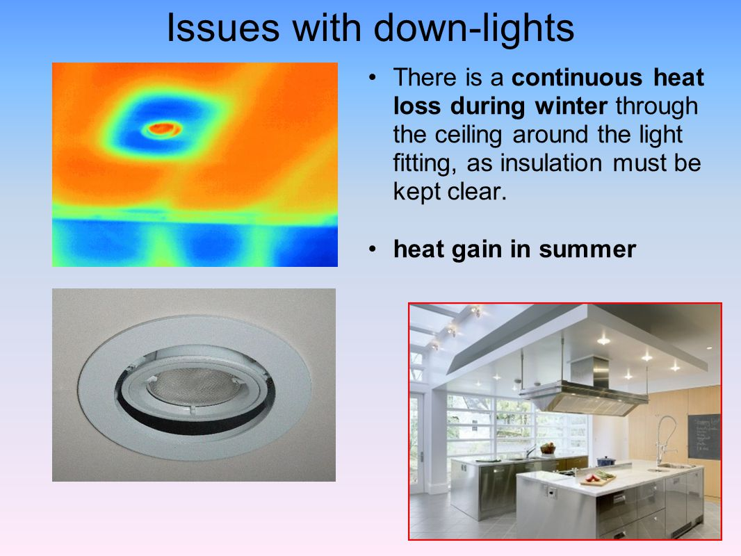 Issues with down-lights There is a continuous heat loss during winter through the ceiling around the light fitting, as insulation must be kept clear.