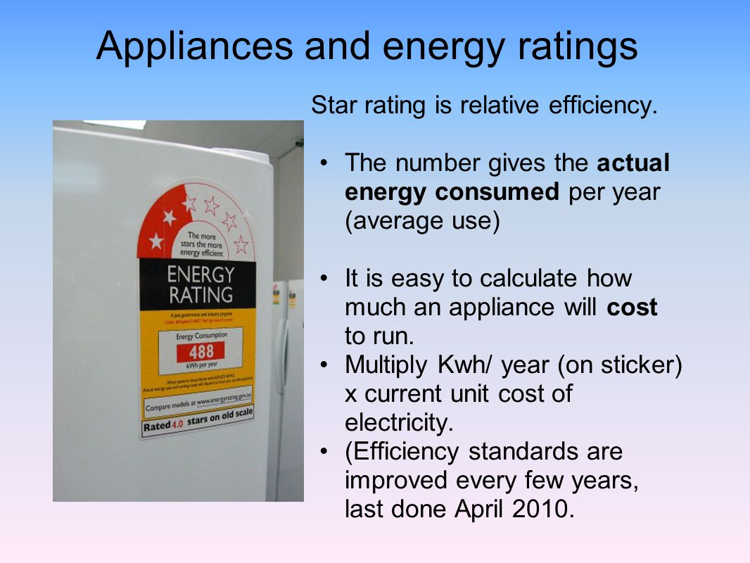 Appliances and energy ratings Star rating is relative efficiency. The number gives the actual energy consumed per year (average use) It is easy to cal