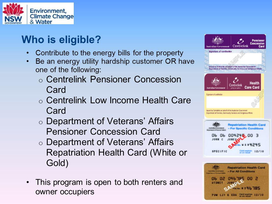 Who is eligible? Contribute to the energy bills for the property Be an energy utility hardship customer OR have one of the following: o Centrelink Pen