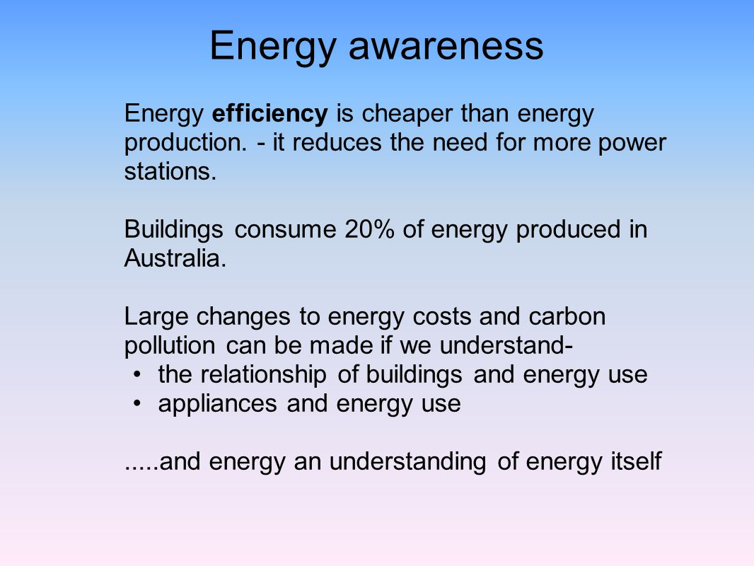 Energy awareness Energy efficiency is cheaper than energy production. - it reduces the need for more power stations. Buildings consume 20% of energy p