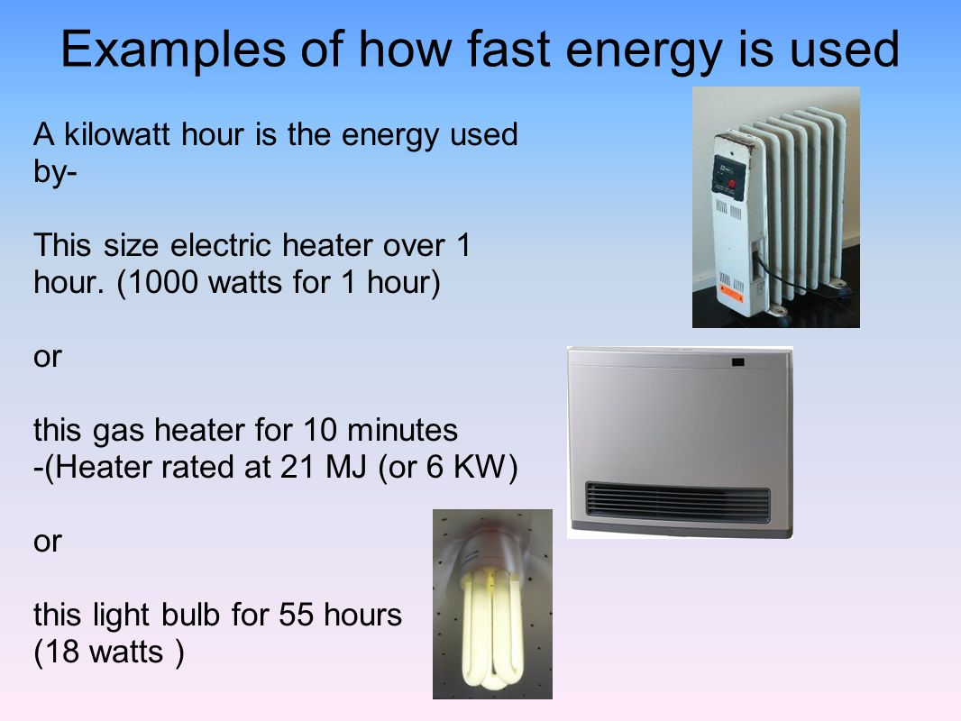 Examples of how fast energy is used A kilowatt hour is the energy used by- This size electric heater over 1 hour. (1000 watts for 1 hour) or this gas