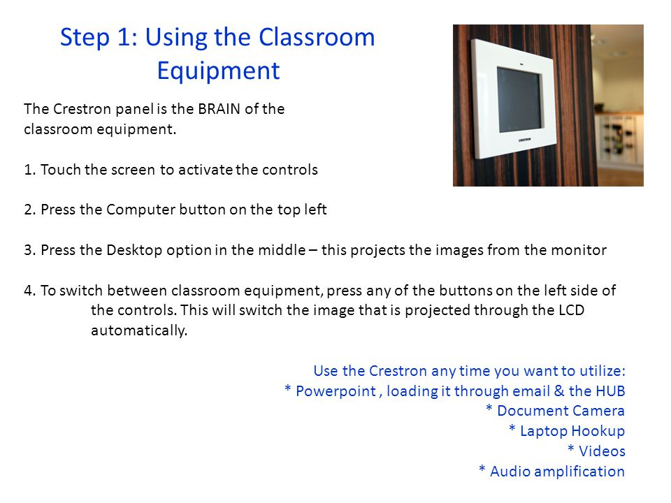 Step 1: Using the Classroom Equipment The Crestron panel is the BRAIN of the classroom equipment.