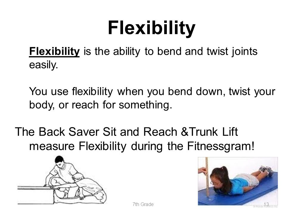 Flexibility Flexibility is the ability to bend and twist joints easily. You use flexibility when you bend down, twist your body, or reach for somethin