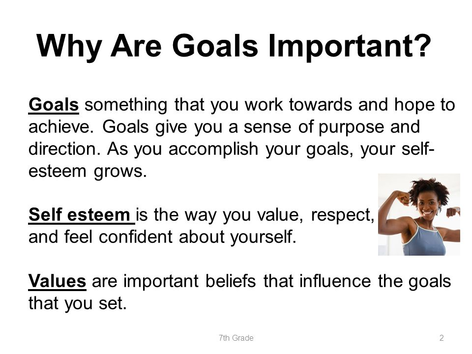 Why Are Goals Important? Goals something that you work towards and hope to achieve. Goals give you a sense of purpose and direction. As you accomplish