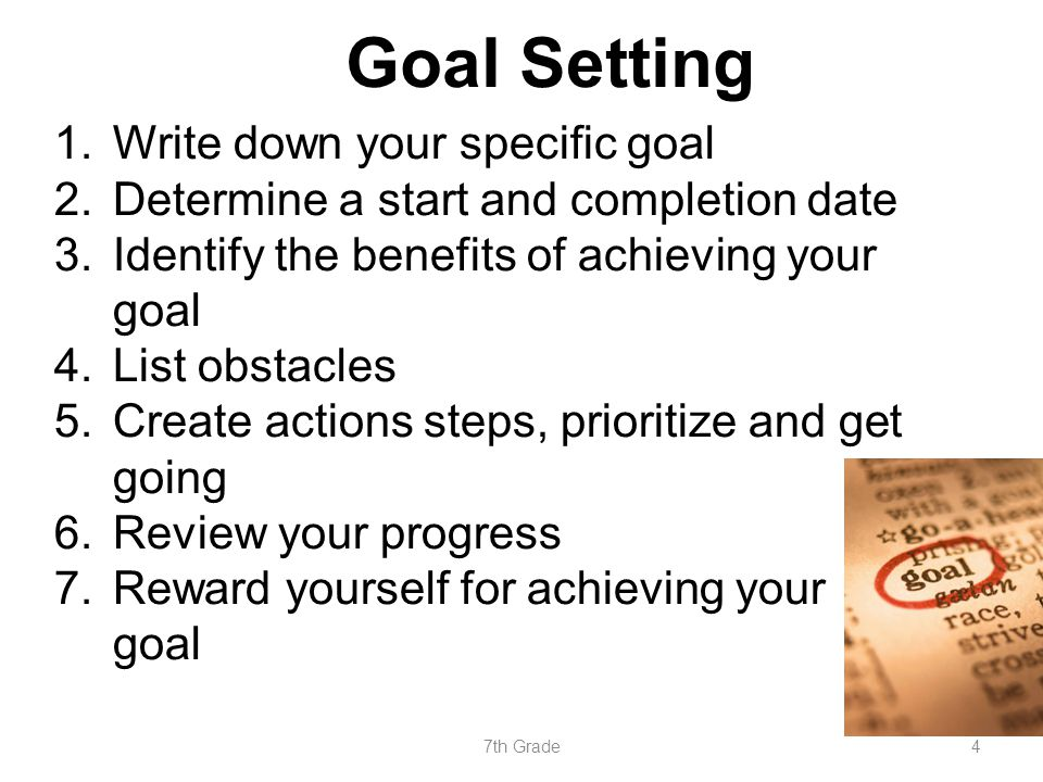 Goal Setting 1.Write down your specific goal 2.Determine a start and completion date 3.Identify the benefits of achieving your goal 4.List obstacles 5