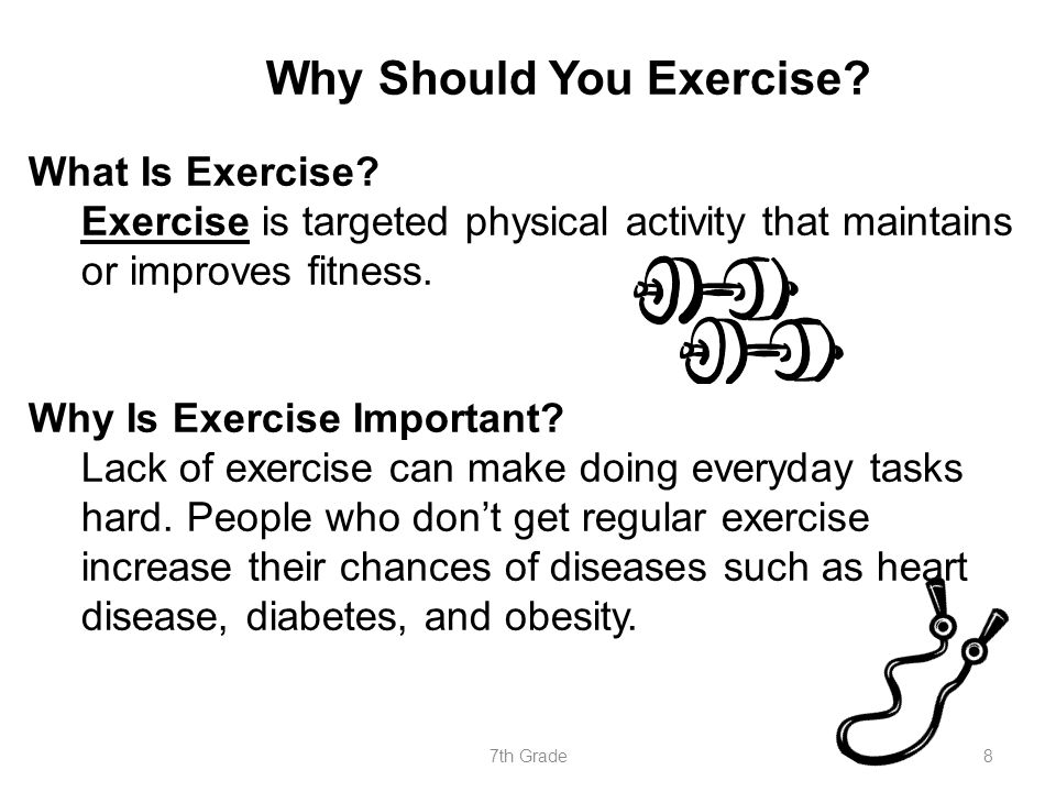 Why Should You Exercise? What Is Exercise? Exercise is targeted physical activity that maintains or improves fitness. Why Is Exercise Important? Lack