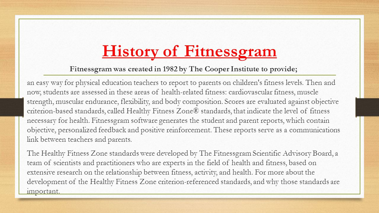 History of Fitnessgram Fitnessgram was created in 1982 by The Cooper Institute to provide; an easy way for physical education teachers to report to pa