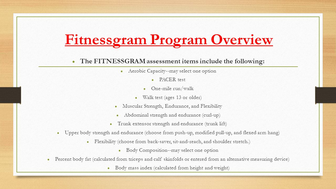 Fitnessgram Program Overview The FITNESSGRAM assessment items include the following: Aerobic Capacity--may select one option PACER test One-mile run/w