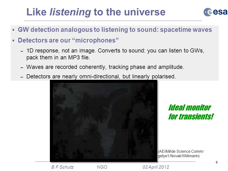6 B F Schutz NGO 02 April 2012 Like listening to the universe  GW detection analogous to listening to sound: spacetime waves  Detectors are our microphones – 1D response, not an image.