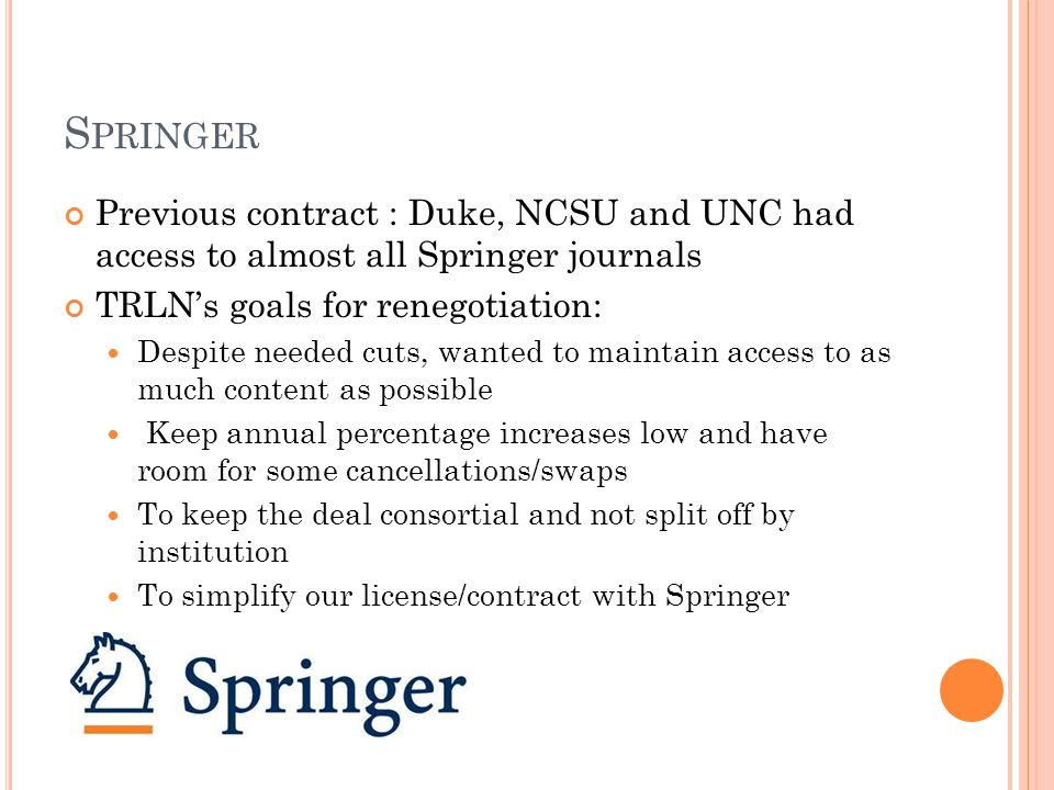 S PRINGER Springer's goals for 2010 negotiations : While accepting our cancellations for 2010, to encourage us to keep our spend at a steady level with reasonable annual increases To incentivize us to purchase more Springer products Three deal models, all of which offered different levels of content access and institutional collaboration