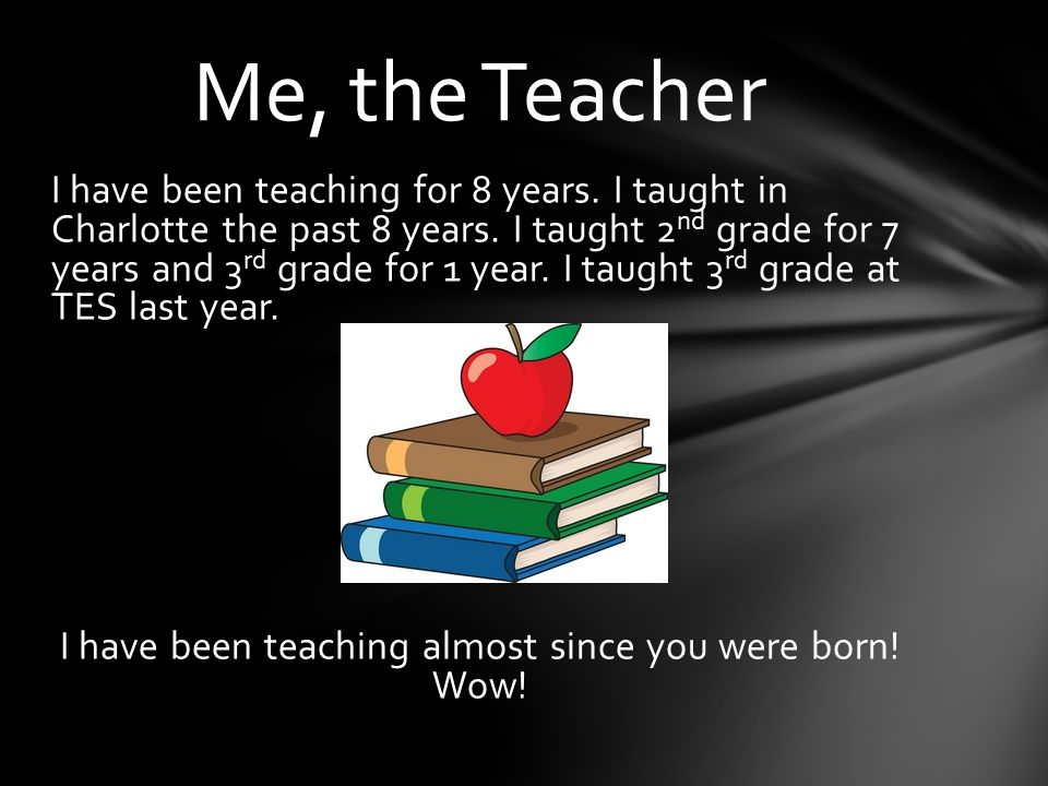 I have been teaching for 8 years. I taught in Charlotte the past 8 years.