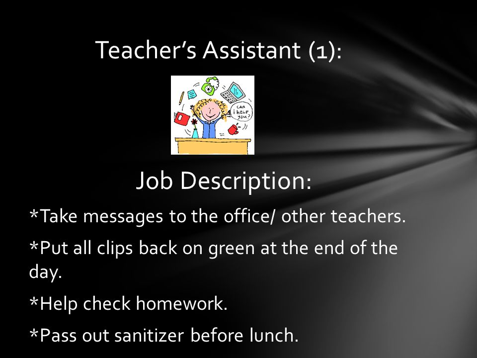 Job Description: *Take messages to the office/ other teachers.